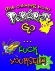 Pokemon Go... F-ck Yourself! (The Adult Coloring Book): The Pokemon Go Adult Coloring Book full of Swear Words and Pokemon Talking So Much Trash (Poke Cover Image