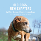 Old Dogs, New Chapters: Uplifting Stories of Senior Rescue Dogs Cover Image