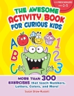 The Awesome Activity Book for Curious Kids: More Than 300 Exercises That Teach Numbers, Letters, Colors, and More! Cover Image