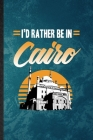 I'd Rather Be in Cairo: Lined Notebook For Egypt Tourist. Funny Ruled Journal For World Traveler Visitor. Unique Student Teacher Blank Composi Cover Image