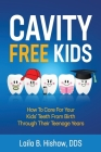 Cavity Free Kids: How To Care For Your Kids' Teeth From Birth Through Their Teenage Years Cover Image