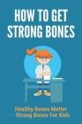 How To Get Strong Bones: Healthy Bones Matter - Strong Bones For Kids: Strong Bones Vitamins Cover Image