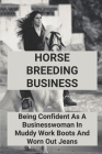 Horse Breeding Business: Being Confident As A Businesswoman In Muddy Work Boots And Worn Out Jeans: Get Joy In Horse Breeding Job Cover Image