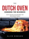 The Dutch Oven Cookbook for Beginners: Easy and Delicious Recipes for the Whole Family Cover Image