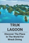 Truk Lagoon: Discover The Place In The World For Wreck Diving: World War Ii Shipwrecks In Truk Lagoon Cover Image
