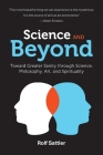 Science and Beyond: Toward Greater Sanity through Science, Philosophy, Art and Spirituality Cover Image