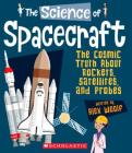 The Science of Spacecraft: The Cosmic Truth About Rockets, Satellites, and Probes (The Science of Engineering) Cover Image