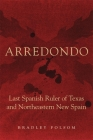 Arredondo: Last Spanish Ruler of Texas and Northeastern New Spain Cover Image