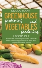 Greenhouse Gardening And Vegetable Gardening: An Effective And Straightforward Guide On How To Amazingly Grow Fruit, Herbs And Vegetables All Year Rou Cover Image