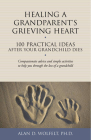 Healing a Grandparent's Grieving Heart: 100 Practical Ideas After Your Grandchild Dies (The 100 Ideas Series) Cover Image