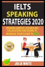 Ielts Speaking Strategies 2020: Speaking Samples, Vocabulary, Collocations And Idioms To Increase Your Score To 8.0+ Cover Image
