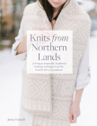 Knits From Northern Lands: 20 Projects Inspired by Traditional Knitting Techniques from the Scottish Isles to Scandanavia Cover Image