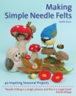Making Simple Needle Felts: 40 Inspiring Seasonal Projects (Crafts and family Activities) Cover Image