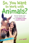 So, You Want to Work with Animals?: Discover Fantastic Ways to Work with Animals, from Veterinary Science to Aquatic Biology (Be What You Want) Cover Image