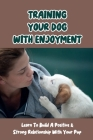 Training Your Dog With Enjoyment: Learn To Build A Positive & Strong Relationship With Your Pup: Train Your Dog Cover Image