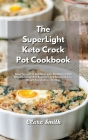 The SuperLight Keto Crock Pot Cookbook: Keep Yourself Fit and Reset your Metabolism with Delicious Recipes for Beginners And Advanced. Lose Weight Fas Cover Image