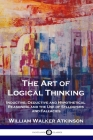 The Art of Logical Thinking: Inductive, Deductive and Hypothetical Reasoning and the Use of Syllogisms and Fallacies Cover Image