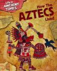 How the Aztecs Lived (Life in Ancient Times) Cover Image