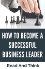 How To Become A Successful Business Leader: Read And Think: Leadership Skills In Corporate World Cover Image