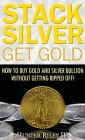 Stack Silver Get Gold: How to Buy Gold and Silver Bullion without Getting Ripped Off! Cover Image