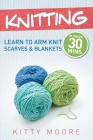 Knitting (4th Edition): Learn To Arm Knit Scarves & Blankets In Under 30 Minutes! Cover Image