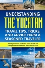 Understanding the Yucatán: Travel Tips, Tricks, and Advice from a Seasoned Traveler: A Comprehensive Guide for Travel Health and Safety to the So Cover Image