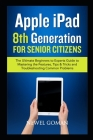 APPLE iPAD 8TH GENERATION for SENIOR CITIZENS: The Ultimate Beginners to Experts Guide to Mastering the Features, Tips & Tricks, and Troubleshooting C Cover Image