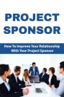 Project Sponsor: How To Improve Your Relationship With Your Project Sponsor: Project Sponsor Responsibilities Cover Image