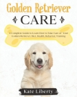 Golden Retriever Care: A Complete Guide to Learn How to Take Care of Your Golden Retriever. Health, Behavior, Training Cover Image