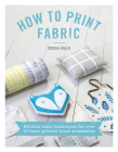 How to Print Fabric: Kitchen-Table Techniques for Over 20 Hand-Printed Home Accessories Cover Image