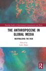 The Anthropocene in Global Media: Neutralizing the Risk (Routledge Studies in Environmental Communication and Media) Cover Image