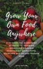 Grow Your Own Food Anywhere: Discover the Gardening Secrets to Growing Incredible Organic Vegetables Using Pots, Planters, and Raised Garden Beds Cover Image