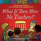 What If There Were No Teachers?: A Gift Book for Teachers and Those Who Wish to Celebrate Them Cover Image