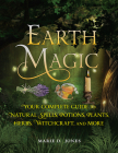 Earth Magic: Your Complete Guide to Natural Spells, Potions, Plants, Herbs, Witchcraft, and More Cover Image