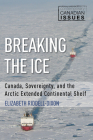 Breaking the Ice: Canada, Sovereignty, and the Arctic Extended Continental Shelf (Contemporary Canadian Issues #3) Cover Image