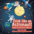 Think like an Astronaut! How Do Rockets Work? - Science for Kids - Children's Astronomy & Space Books Cover Image