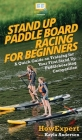Stand Up Paddle Board Racing for Beginners: A Quick Guide on Training for Your First Stand Up Paddleboarding Competition Cover Image