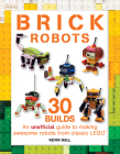 Brick Robots: 30 Builds: An Unofficial Guide to Making Awesome Robots from Classic Lego Cover Image