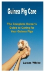 Guinea Pig Care: The Complete Owner's Guide to Caring for Your Guinea Pigs Cover Image