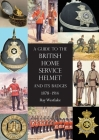 A Guide to the British Home Service Helmet and Its Badges 1878 - 1914 Cover Image