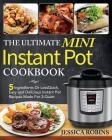 The Ultimate Mini Instant Pot Cookbook: 5 Ingredients Or Less Quick, Easy and Delicious Instant Pot Recipes Made For 3-Quart Cover Image
