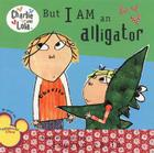 But I Am an Alligator (Charlie and Lola) Cover Image