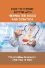 How To Become Better Withherniated Discs And Sciatica- Preventative Measures And How To Heal: Sciatica Vs Herniated Disc Cover Image