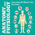 Anatomy And Physiology: Learning All About You For Kids Cover Image