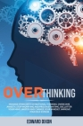 Overthinking: Manage Stress with Intentional Thinking. Overcome Anxiety, Stop Worrying and Procrastinating. Declutter your Mind, Mas Cover Image