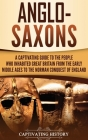 Anglo-Saxons: A Captivating Guide to the People Who Inhabited Great Britain from the Early Middle Ages to the Norman Conquest of Eng Cover Image