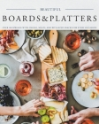 Beautiful Boards & Platters: Over 100 Spreads with Cheese, Meats, and Bite-Sized Snacks for Every Occasion! (Includes Over 100 Perfect Spreads and Cover Image