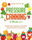 Pressure Canning 2 Books in 1: Pressure Canning for Beginners + Preserving Bible. The Ultimate Guide to Preserve Meat, Jam, Jellies, Pickles, Vegetab Cover Image