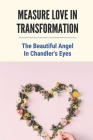 Measure Love In Transformation: The Beautiful Angel In Chandler's Eyes: Spicy Romantic Novella Cover Image