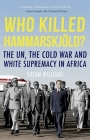 Who Killed Hammarskjold?: The Un, the Cold War and White Supremacy in Africa Cover Image